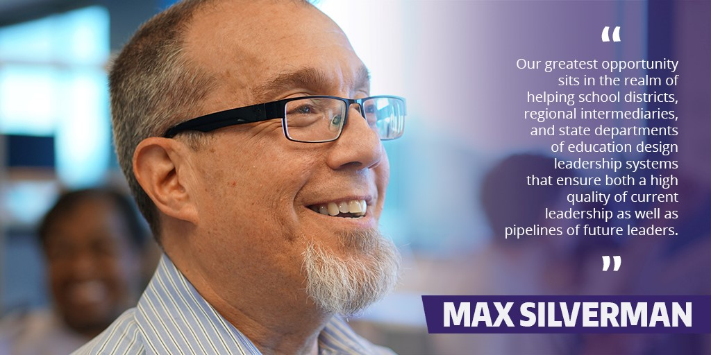 Max Silverman: Our greatest opportunity sits in the realm of helping school districts, regional intermediaries, and state departments of education design leadership systems that ensure both a high quality of current leadership as well as pipelines of future leaders.